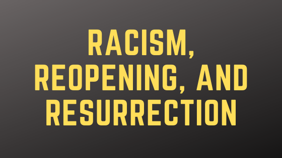Racism, Reopening, and Resurrection